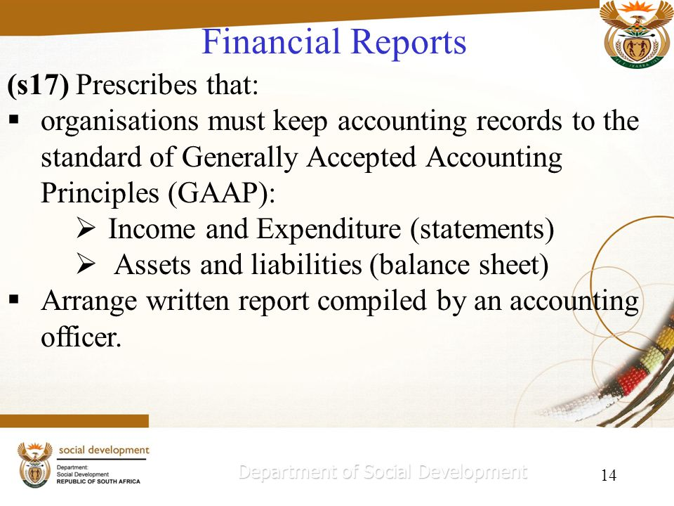 14 Financial Reports Department of Social Development (s17) Prescribes that: organisations must keep accounting records to the standard of Generally Accepted Accounting Principles (GAAP): Income and Expenditure (statements) Assets and liabilities (balance sheet) Arrange written report compiled by an accounting officer.
