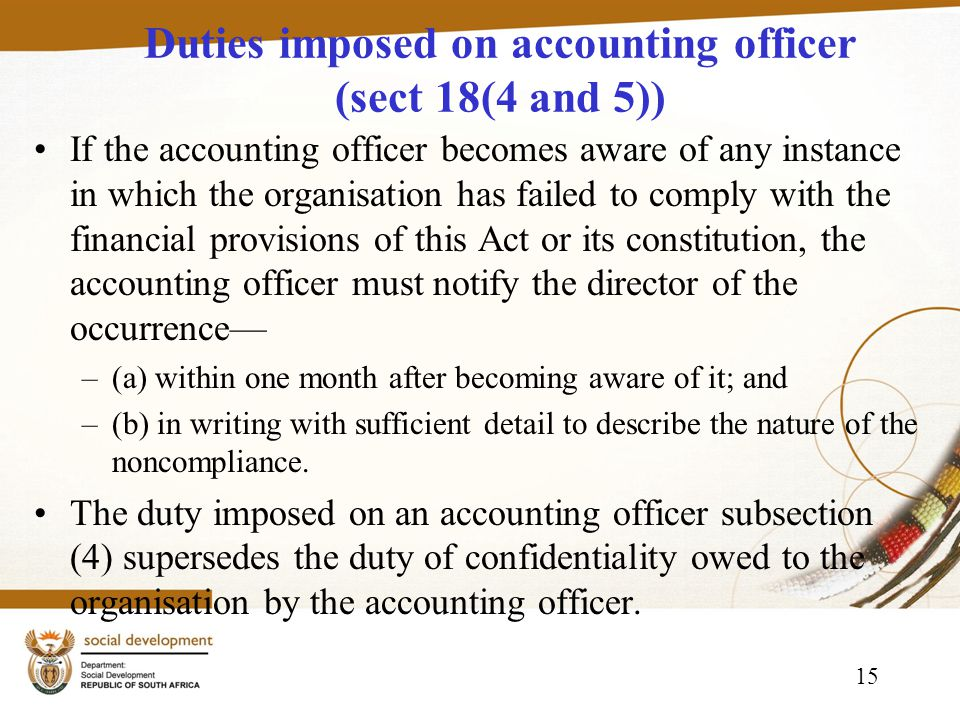 15 Duties imposed on accounting officer (sect 18(4 and 5)) If the accounting officer becomes aware of any instance in which the organisation has failed to comply with the financial provisions of this Act or its constitution, the accounting officer must notify the director of the occurrence –(a) within one month after becoming aware of it; and –(b) in writing with sufficient detail to describe the nature of the noncompliance.