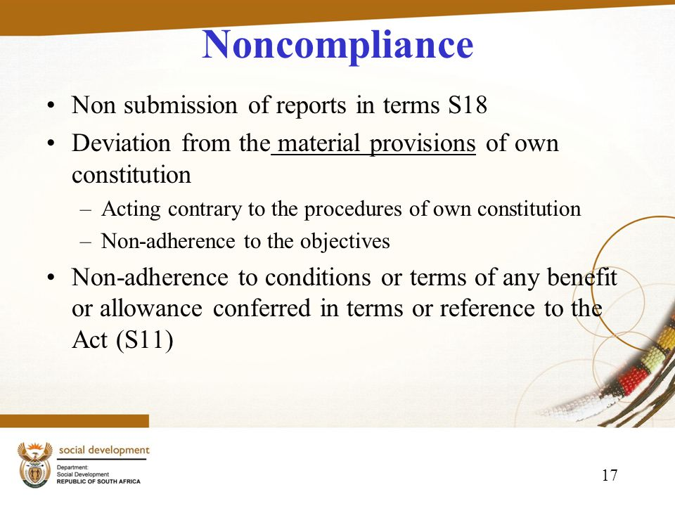 17 Noncompliance Non submission of reports in terms S18 Deviation from the material provisions of own constitution –Acting contrary to the procedures of own constitution –Non-adherence to the objectives Non-adherence to conditions or terms of any benefit or allowance conferred in terms or reference to the Act (S11)