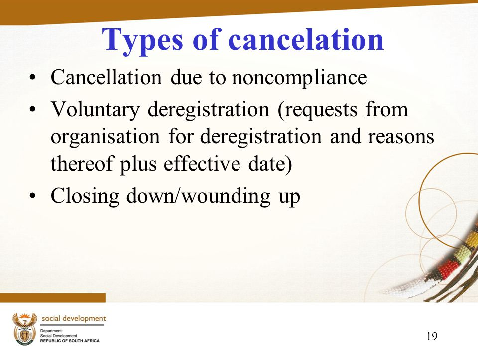 19 Types of cancelation Cancellation due to noncompliance Voluntary deregistration (requests from organisation for deregistration and reasons thereof plus effective date) Closing down/wounding up