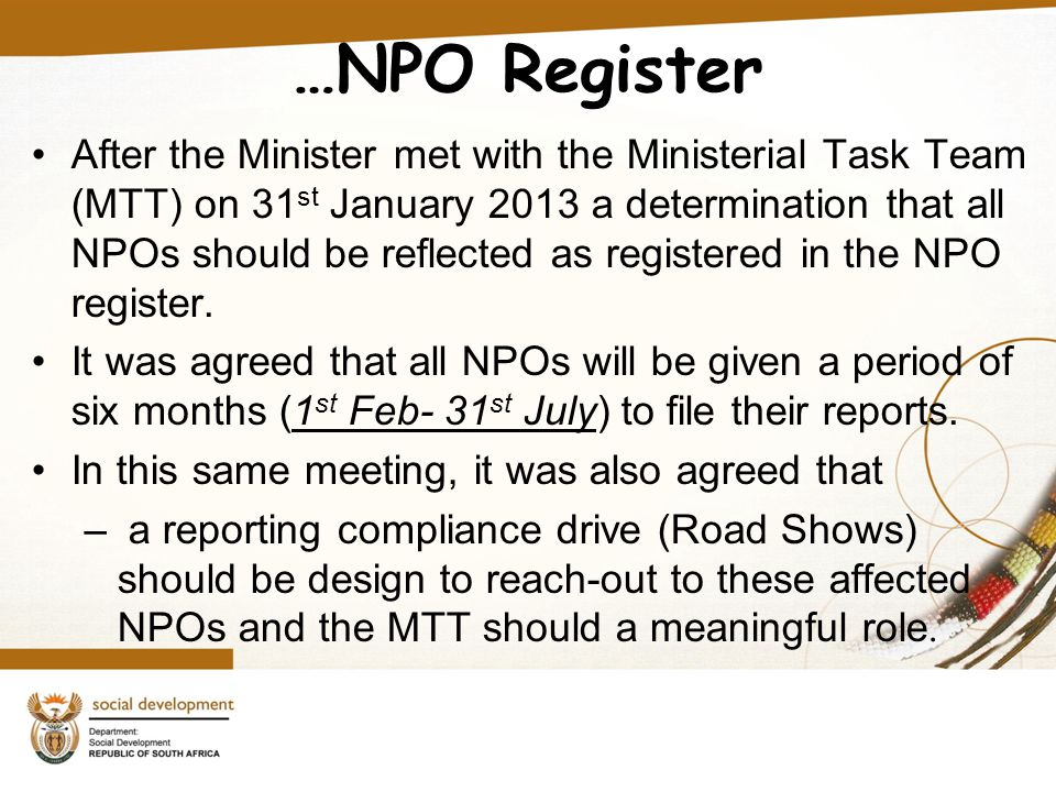 …NPO Register After the Minister met with the Ministerial Task Team (MTT) on 31 st January 2013 a determination that all NPOs should be reflected as registered in the NPO register.