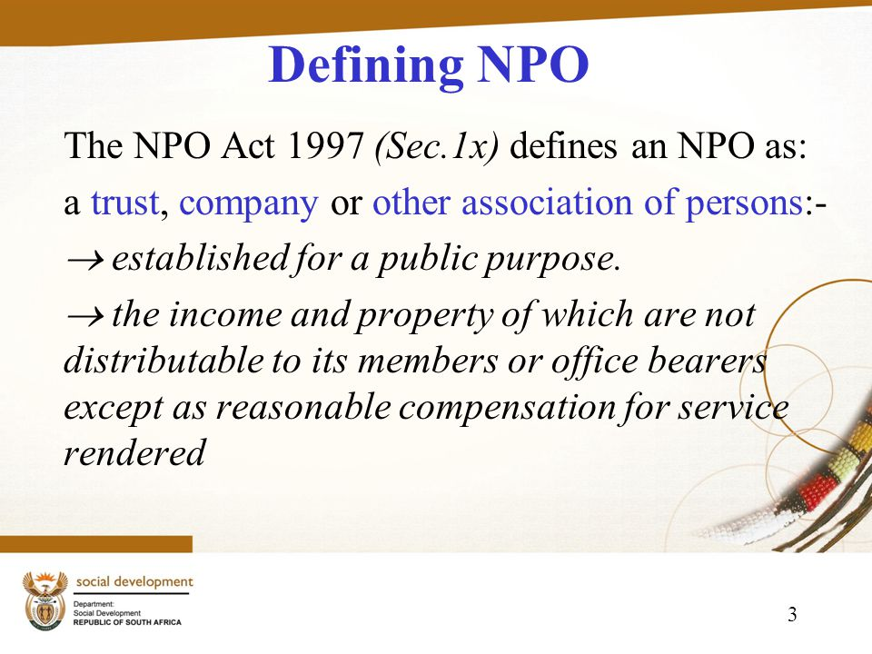3 Defining NPO The NPO Act 1997 (Sec.1x) defines an NPO as: a trust, company or other association of persons:- established for a public purpose.