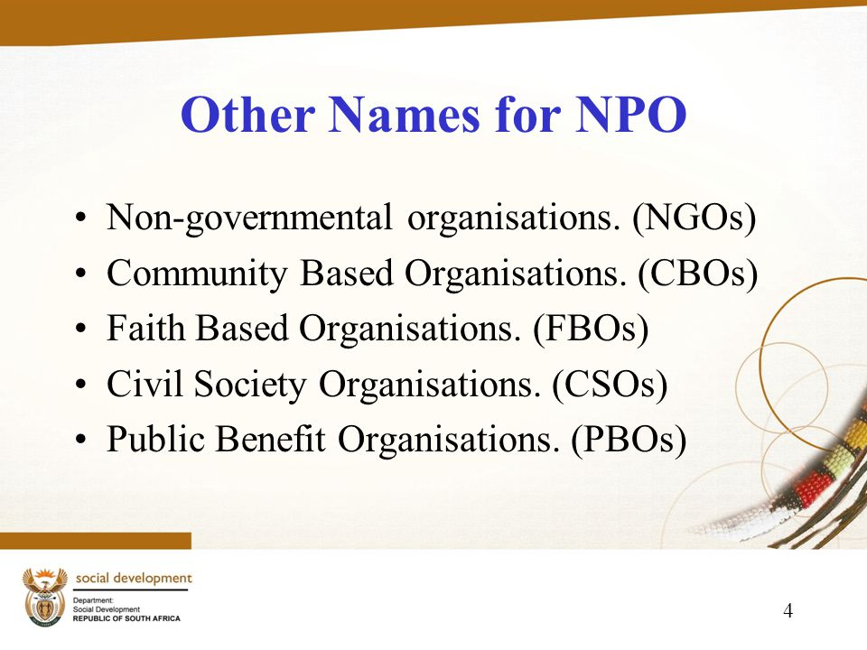 4 Other Names for NPO Non-governmental organisations. (NGOs) Community Based Organisations. (CBOs) Faith Based Organisations. (FBOs) Civil Society Org