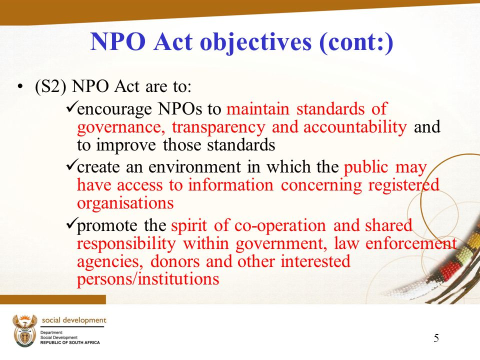5 NPO Act objectives (cont:) (S2) NPO Act are to: encourage NPOs to maintain standards of governance, transparency and accountability and to improve those standards create an environment in which the public may have access to information concerning registered organisations promote the spirit of co-operation and shared responsibility within government, law enforcement agencies, donors and other interested persons/institutions