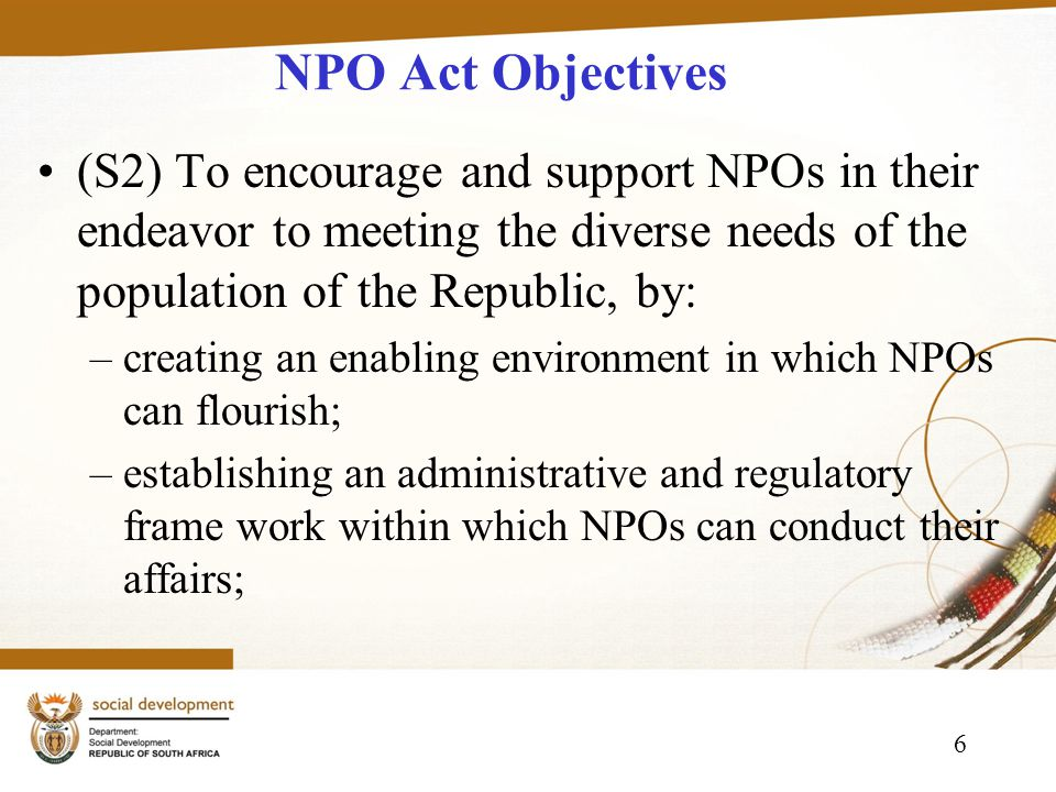 6 NPO Act Objectives (S2) To encourage and support NPOs in their endeavor to meeting the diverse needs of the population of the Republic, by: –creating an enabling environment in which NPOs can flourish; –establishing an administrative and regulatory frame work within which NPOs can conduct their affairs;