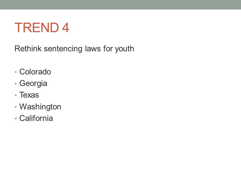 TREND 4 Rethink sentencing laws for youth Colorado Georgia Texas Washington California