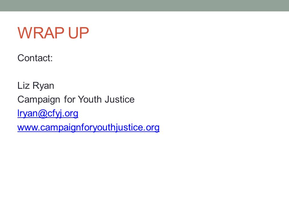 WRAP UP Contact: Liz Ryan Campaign for Youth Justice lryan@cfyj.org www.campaignforyouthjustice.org