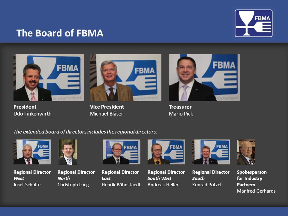 President Udo Finkenwirth The Board of FBMA The extended board of directors includes the regional directors: Vice President Michael Bläser Treasurer Mario Pick Regional Director West Josef Schulte Regional Director North Christoph Lueg Regional Director East Henrik Böhnstaedt Regional Director South West Andreas Heller Regional Director South Konrad Pötzel Spokesperson for Industry Partners Manfred Gerhards