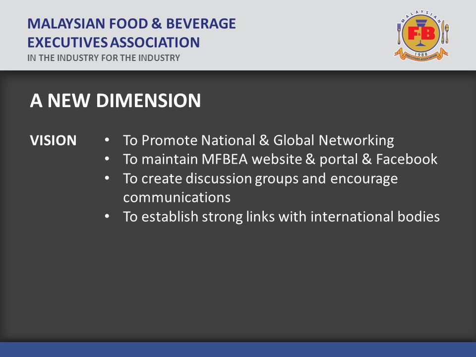 A NEW DIMENSION To Promote National & Global Networking To maintain MFBEA website & portal & Facebook To create discussion groups and encourage communications To establish strong links with international bodies VISION MALAYSIAN FOOD & BEVERAGE EXECUTIVES ASSOCIATION IN THE INDUSTRY FOR THE INDUSTRY
