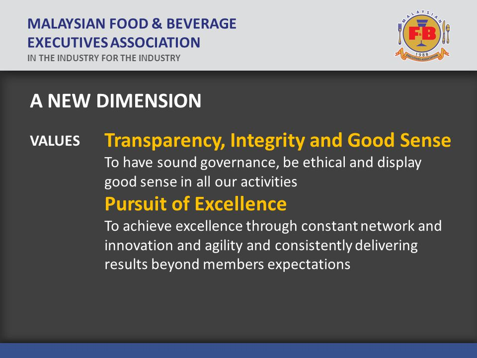 A NEW DIMENSION Transparency, Integrity and Good Sense To have sound governance, be ethical and display good sense in all our activities Pursuit of Excellence To achieve excellence through constant network and innovation and agility and consistently delivering results beyond members expectations VALUES MALAYSIAN FOOD & BEVERAGE EXECUTIVES ASSOCIATION IN THE INDUSTRY FOR THE INDUSTRY