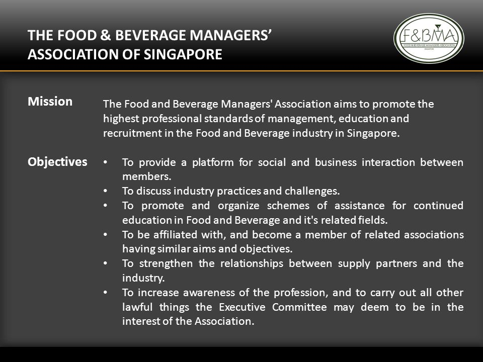 THE FOOD & BEVERAGE MANAGERS ASSOCIATION OF SINGAPORE The Food and Beverage Managers Association aims to promote the highest professional standards of management, education and recruitment in the Food and Beverage industry in Singapore.