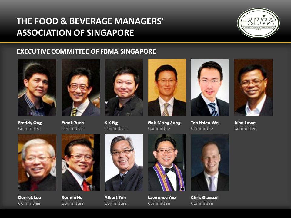 THE FOOD & BEVERAGE MANAGERS ASSOCIATION OF SINGAPORE EXECUTIVE COMMITTEE OF FBMA SINGAPORE Freddy Ong Committee Frank Yuen Committee K K Ng Committee Goh Mong Song Committee Tan Hsien Wei Committee Alan Lowe Committee Derrick Lee Committee Ronnie Ho Committee Albert Toh Committee Lawrence Yeo Committee Chris Glaessel Committee
