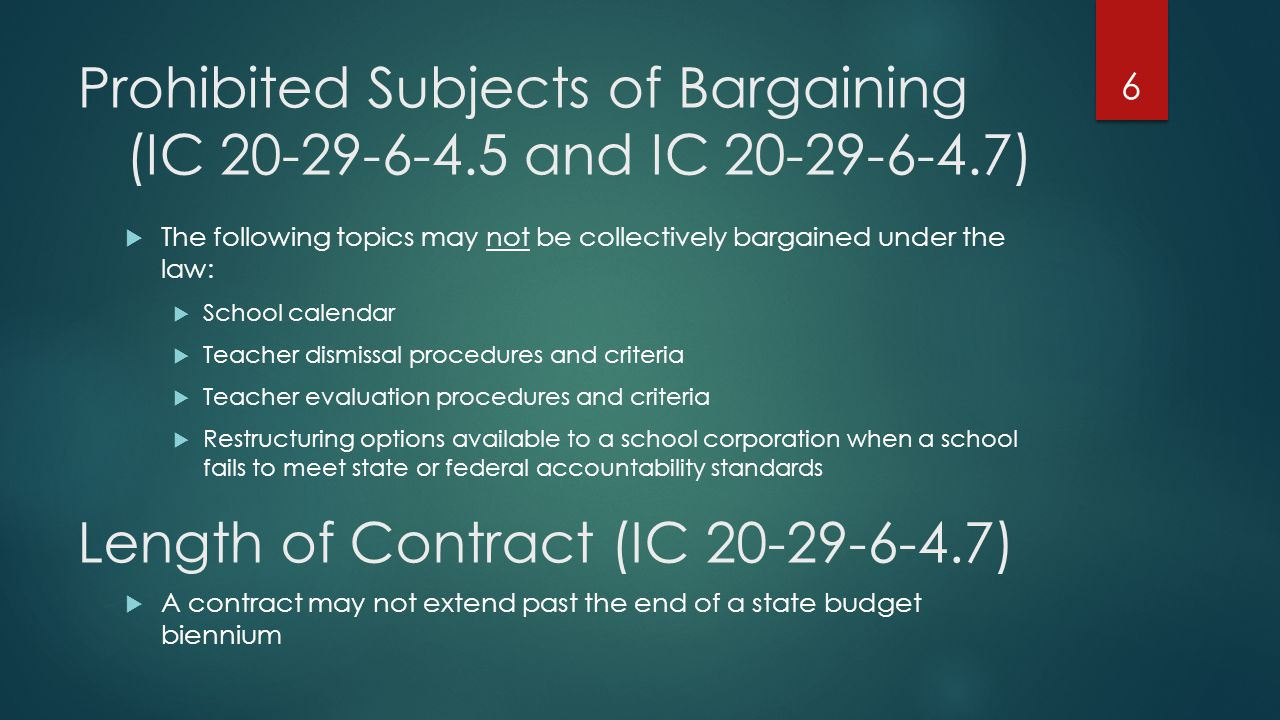 Prohibited Subjects of Bargaining (IC 20-29-6-4.5 and IC 20-29-6-4.7) The following topics may not be collectively bargained under the law: School calendar Teacher dismissal procedures and criteria Teacher evaluation procedures and criteria Restructuring options available to a school corporation when a school fails to meet state or federal accountability standards 6 Length of Contract (IC 20-29-6-4.7) A contract may not extend past the end of a state budget biennium