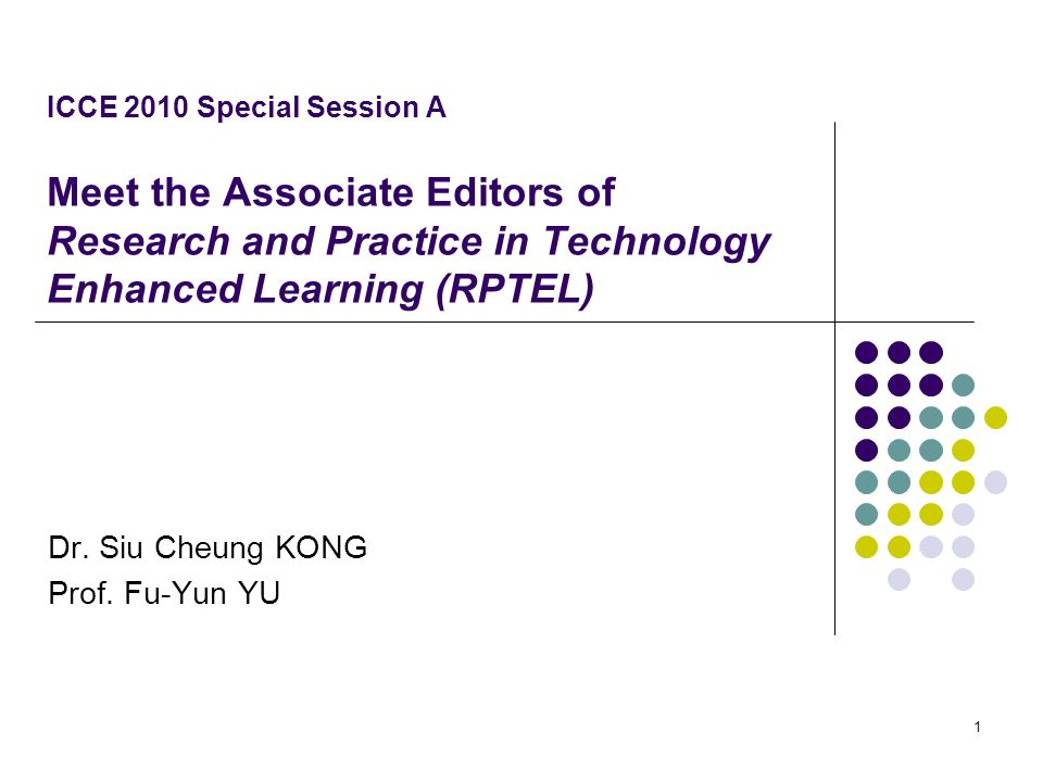 ICCE 2010 Special Session A Meet the Associate Editors of Research and Practice in Technology Enhanced Learning (RPTEL) Dr. Siu Cheung KONG Prof. Fu-Y