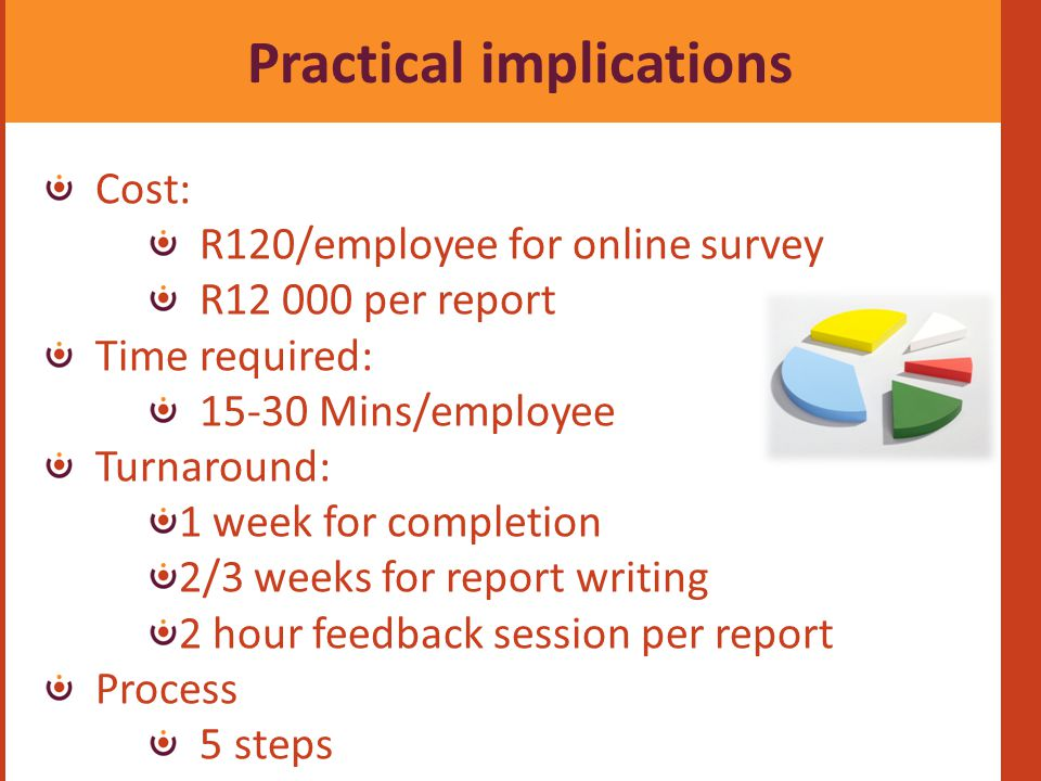 Practical implications Cost: R120/employee for online survey R12 000 per report Time required: 15-30 Mins/employee Turnaround: 1 week for completion 2/3 weeks for report writing 2 hour feedback session per report Process 5 steps