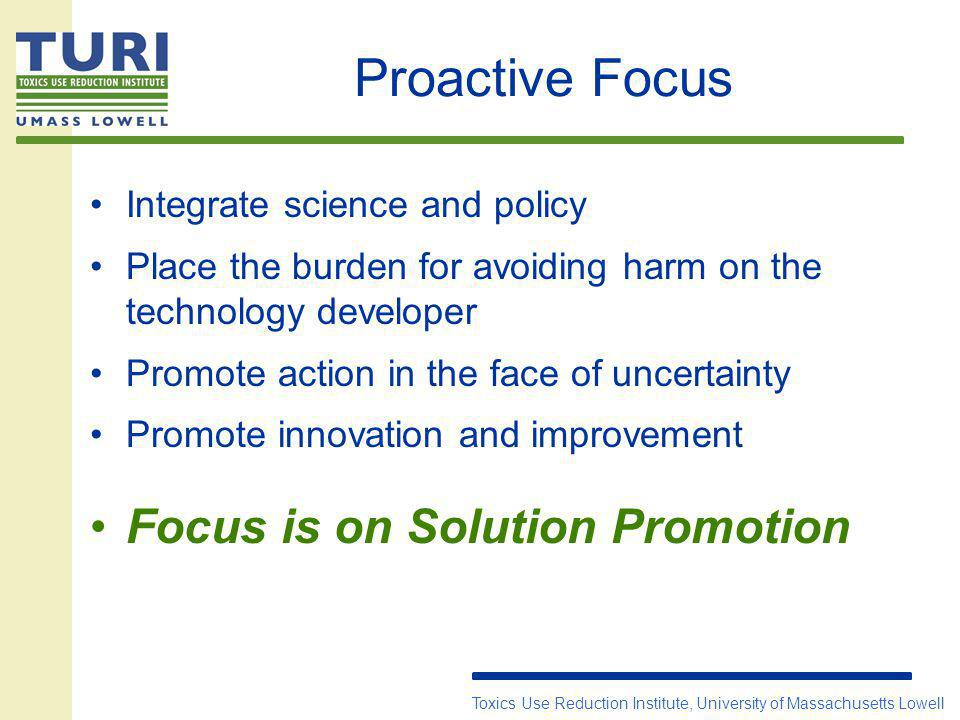 Proactive Focus Integrate science and policy Place the burden for avoiding harm on the technology developer Promote action in the face of uncertainty Promote innovation and improvement Focus is on Solution Promotion Toxics Use Reduction Institute, University of Massachusetts Lowell