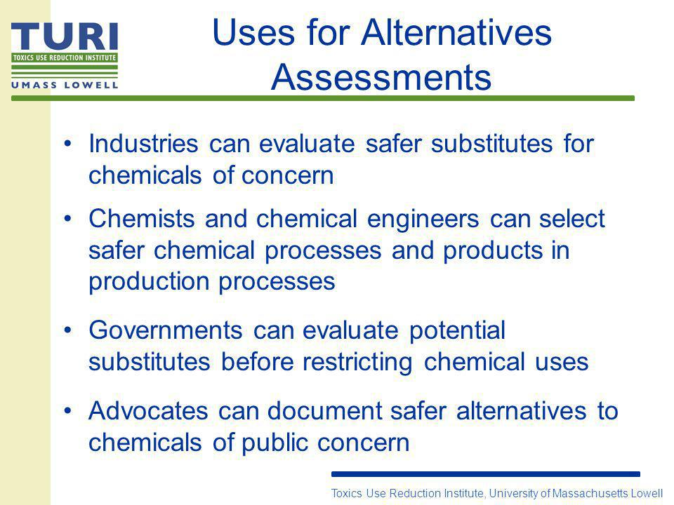 Uses for Alternatives Assessments Industries can evaluate safer substitutes for chemicals of concern Chemists and chemical engineers can select safer chemical processes and products in production processes Governments can evaluate potential substitutes before restricting chemical uses Advocates can document safer alternatives to chemicals of public concern Toxics Use Reduction Institute, University of Massachusetts Lowell