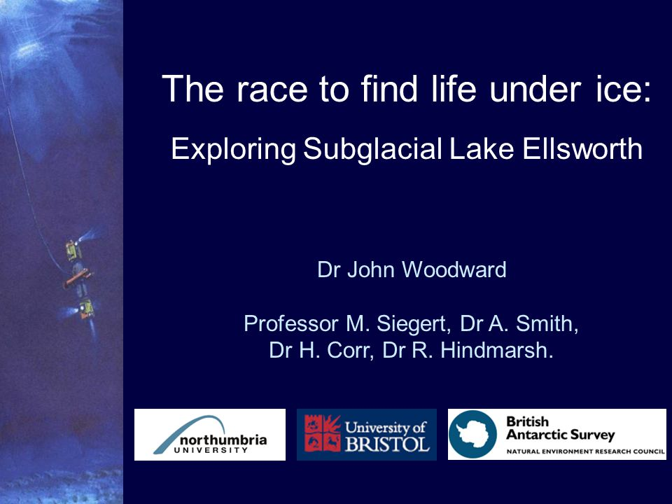 The race to find life under ice: Exploring Subglacial Lake Ellsworth Dr John Woodward Professor M.