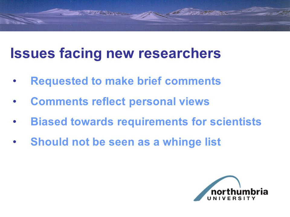Issues facing new researchers Requested to make brief comments Comments reflect personal views Biased towards requirements for scientists Should not be seen as a whinge list