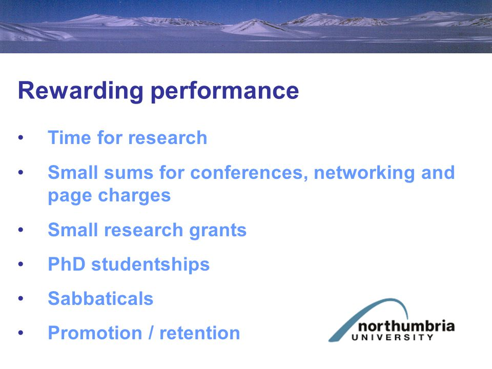 Rewarding performance Time for research Small sums for conferences, networking and page charges Small research grants PhD studentships Sabbaticals Promotion / retention