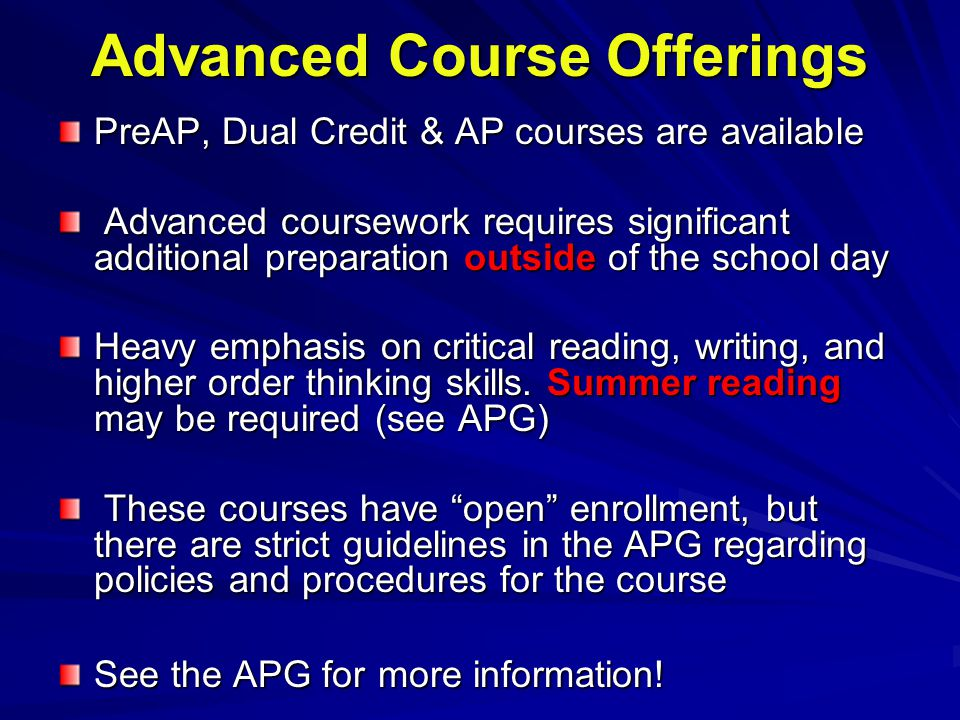 Advanced Course Offerings PreAP, Dual Credit & AP courses are available Advanced coursework requires significant additional preparation outside of the school day Advanced coursework requires significant additional preparation outside of the school day Heavy emphasis on critical reading, writing, and higher order thinking skills.