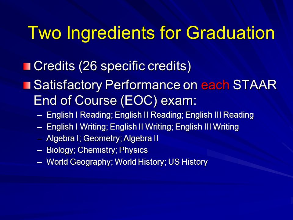 Two Ingredients for Graduation Credits (26 specific credits) Satisfactory Performance on each STAAR End of Course (EOC) exam: –English I Reading; English II Reading; English III Reading –English I Writing; English II Writing; English III Writing –Algebra I; Geometry; Algebra II –Biology; Chemistry; Physics –World Geography; World History; US History