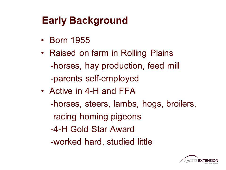 Early Background Born 1955 Raised on farm in Rolling Plains -horses, hay production, feed mill -parents self-employed Active in 4-H and FFA -horses, s