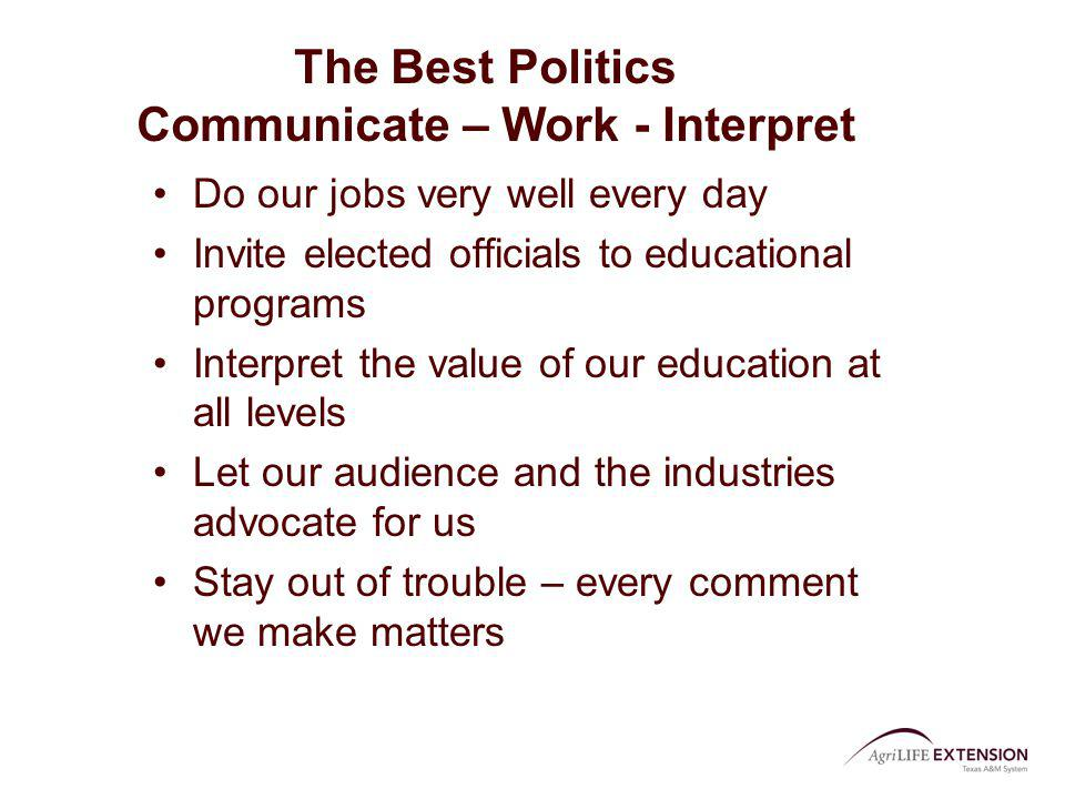 The Best Politics Communicate – Work - Interpret Do our jobs very well every day Invite elected officials to educational programs Interpret the value
