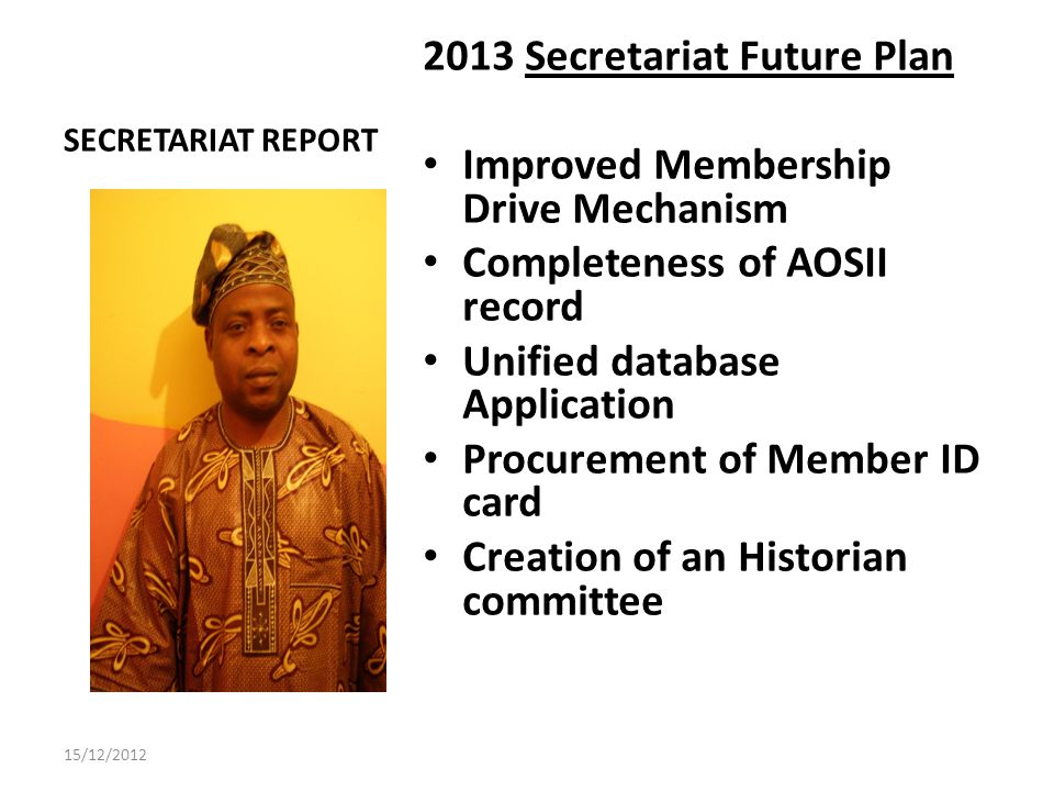 SECRETARIAT REPORT 2013 Secretariat Future Plan Improved Membership Drive Mechanism Completeness of AOSII record Unified database Application Procurement of Member ID card Creation of an Historian committee 15/12/2012