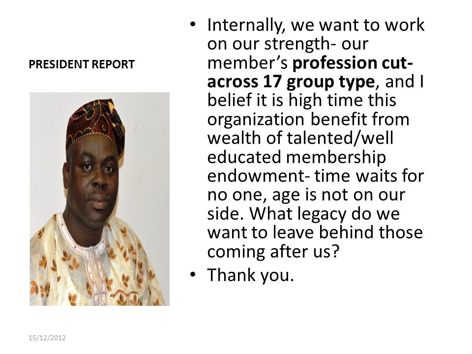 PRESIDENT REPORT Internally, we want to work on our strength- our members profession cut- across 17 group type, and I belief it is high time this organization benefit from wealth of talented/well educated membership endowment- time waits for no one, age is not on our side.