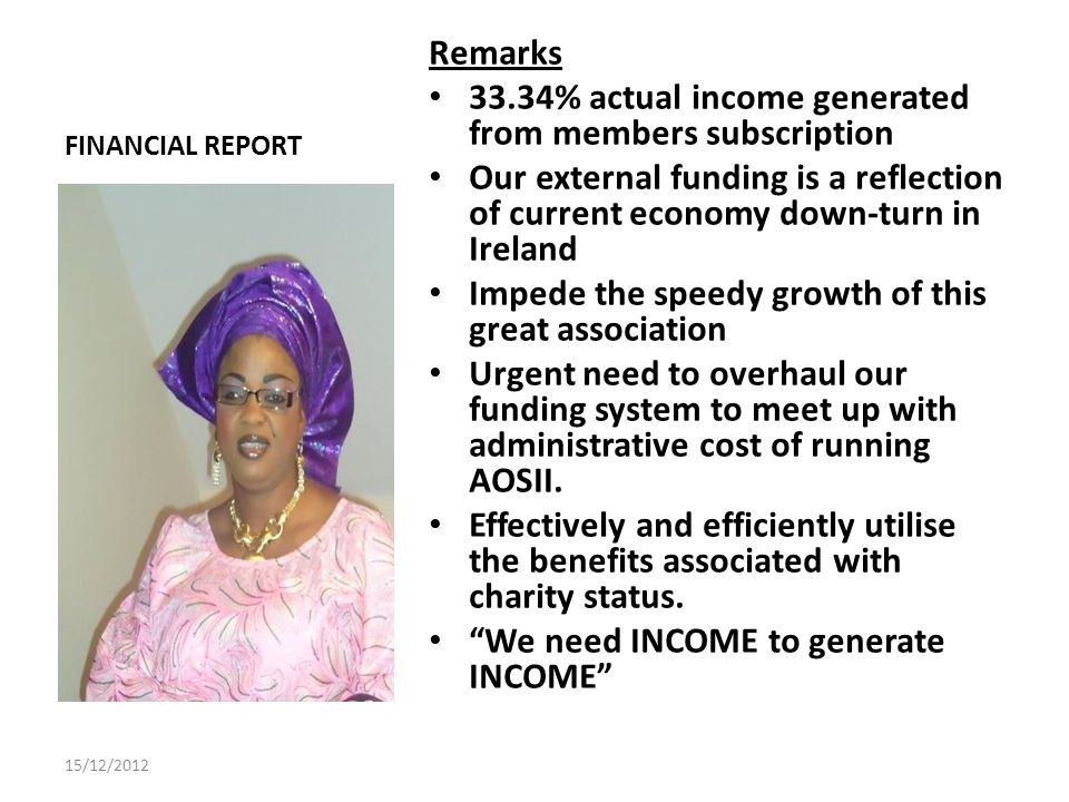 FINANCIAL REPORT Remarks 33.34% actual income generated from members subscription Our external funding is a reflection of current economy down-turn in Ireland Impede the speedy growth of this great association Urgent need to overhaul our funding system to meet up with administrative cost of running AOSII.