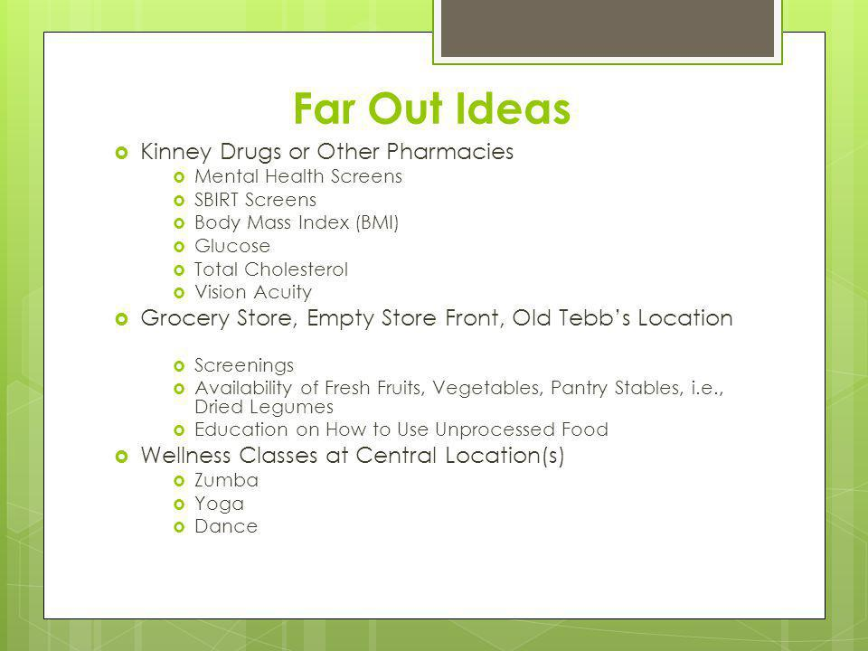 Far Out Ideas Kinney Drugs or Other Pharmacies Mental Health Screens SBIRT Screens Body Mass Index (BMI) Glucose Total Cholesterol Vision Acuity Grocery Store, Empty Store Front, Old Tebbs Location Screenings Availability of Fresh Fruits, Vegetables, Pantry Stables, i.e., Dried Legumes Education on How to Use Unprocessed Food Wellness Classes at Central Location(s) Zumba Yoga Dance