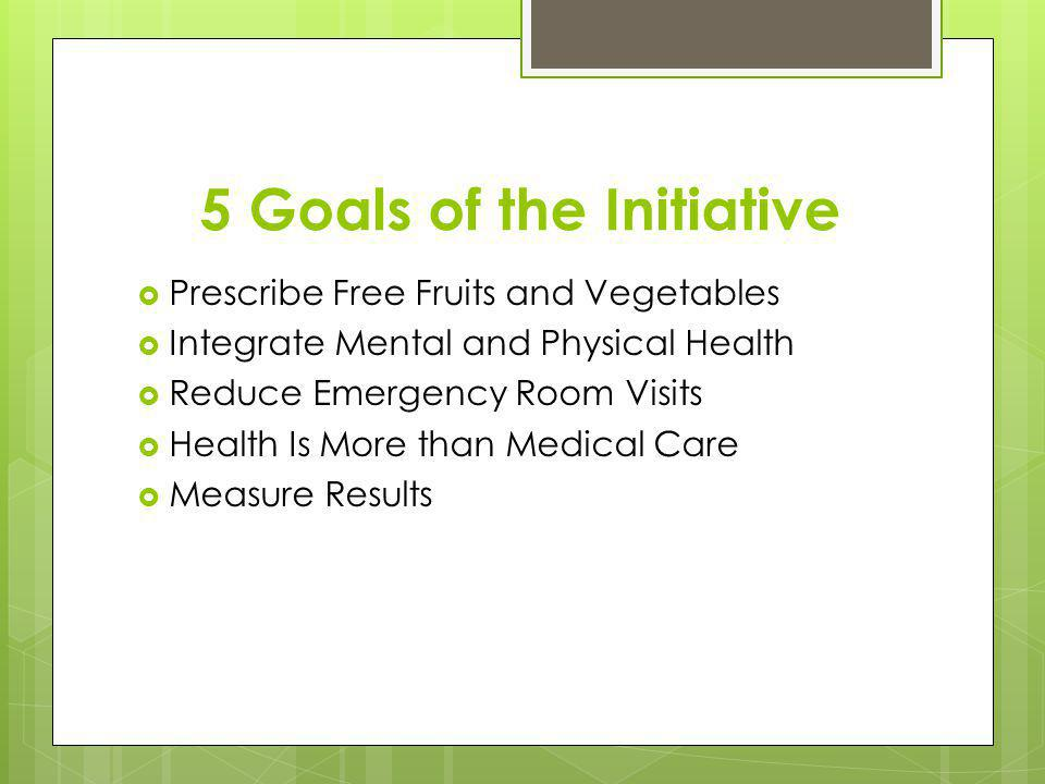 5 Goals of the Initiative Prescribe Free Fruits and Vegetables Integrate Mental and Physical Health Reduce Emergency Room Visits Health Is More than Medical Care Measure Results