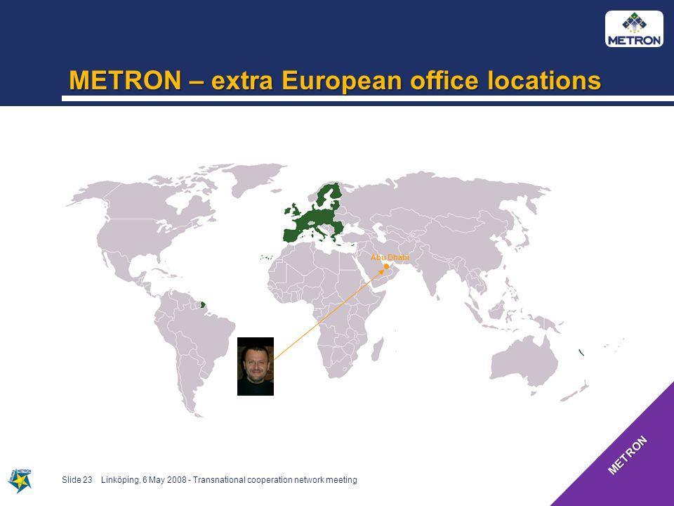 Slide 23 METRON – extra European office locations Abu Dhabi Linköping, 6 May 2008 - Transnational cooperation network meeting METRON