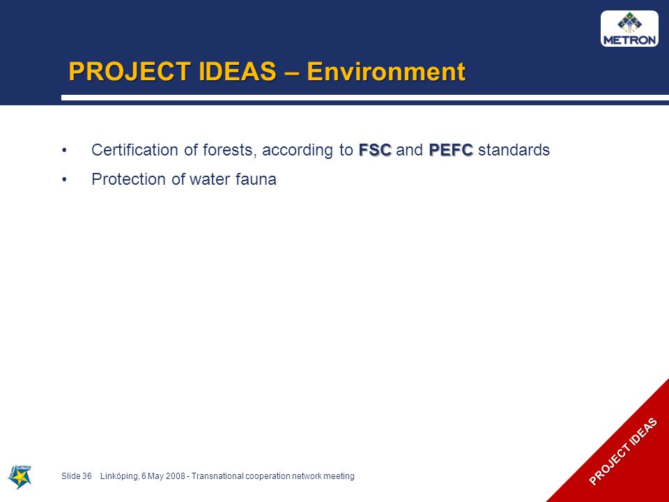 PROJECT IDEAS – Environment Slide 36Linköping, 6 May 2008 - Transnational cooperation network meeting PROJECT IDEAS FSCPEFCCertification of forests, according to FSC and PEFC standards Protection of water fauna