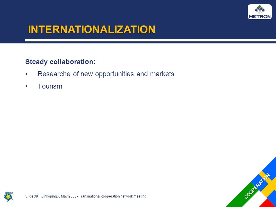 INTERNATIONALIZATION Slide 38Linköping, 6 May 2008 - Transnational cooperation network meeting Steady collaboration: Researche of new opportunities and markets Tourism COOPERATION