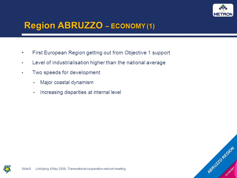 Region ABRUZZO – ECONOMY (2) Developed tourist industry Summer tourism: other 100 km of coast Winter tourism: 20 ski cables and over 150 ski slopes More than 35 % of protected area (national and regional parks) Slide 9Linköping, 6 May 2008 - Transnational cooperation network meeting ABRUZZO REGION ECONOMY