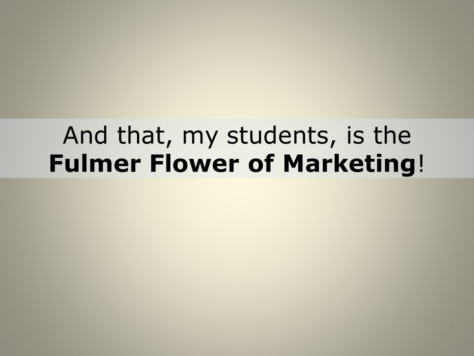 And that, my students, is the Fulmer Flower of Marketing!