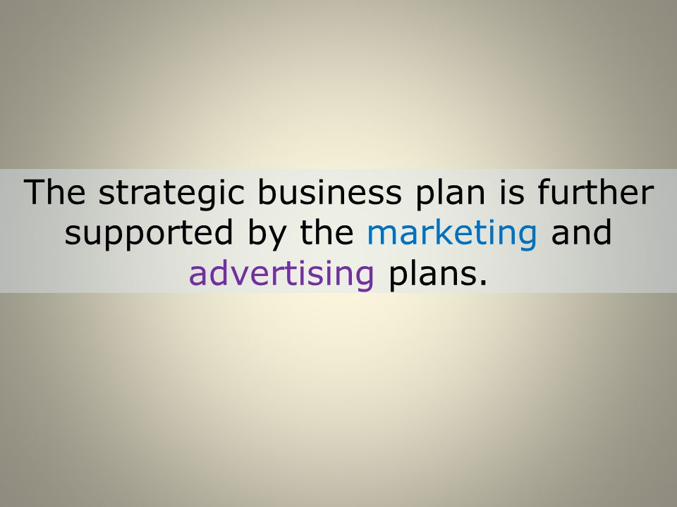 The strategic business plan is further supported by the marketing and advertising plans.