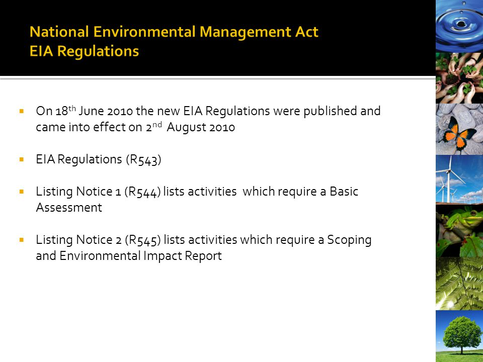On 18 th June 2010 the new EIA Regulations were published and came into effect on 2 nd August 2010 EIA Regulations (R543) Listing Notice 1 (R544) list