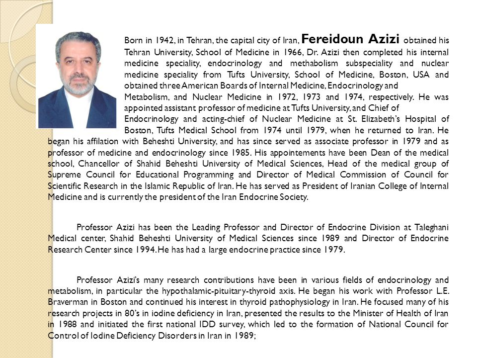 Born in 1942, in Tehran, the capital city of Iran, Fereidoun Azizi obtained his MD from Tehran University, School of Medicine in 1966, Dr.