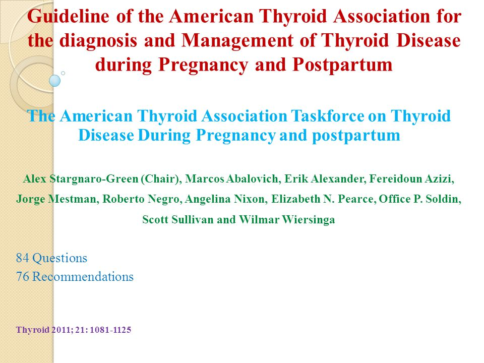 Guideline of the American Thyroid Association for the diagnosis and Management of Thyroid Disease during Pregnancy and Postpartum The American Thyroid Association Taskforce on Thyroid Disease During Pregnancy and postpartum Alex Stargnaro-Green (Chair), Marcos Abalovich, Erik Alexander, Fereidoun Azizi, Jorge Mestman, Roberto Negro, Angelina Nixon, Elizabeth N.