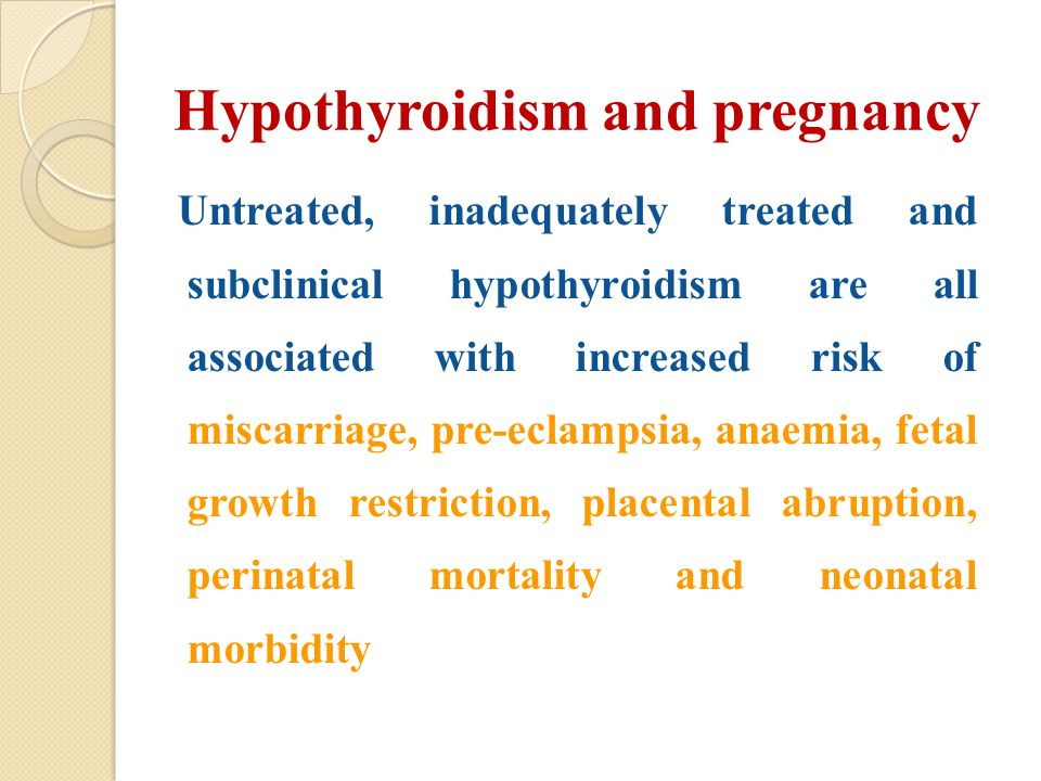 Hypothyroidism and pregnancy Untreated, inadequately treated and subclinical hypothyroidism are all associated with increased risk of miscarriage, pre-eclampsia, anaemia, fetal growth restriction, placental abruption, perinatal mortality and neonatal morbidity
