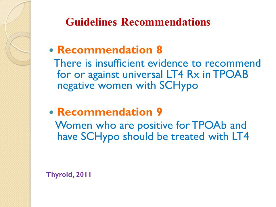 Guidelines Recommendations Recommendation 8 There is insufficient evidence to recommend for or against universal LT4 Rx in TPOAB negative women with SCHypo Recommendation 9 Women who are positive for TPOAb and have SCHypo should be treated with LT4 Thyroid, 2011