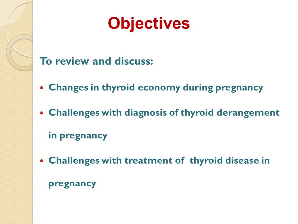 Objectives To review and discuss: Changes in thyroid economy during pregnancy Challenges with diagnosis of thyroid derangement in pregnancy Challenges with treatment of thyroid disease in pregnancy