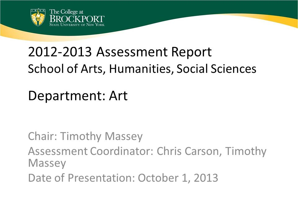 2012-2013 Assessment Report School of Arts, Humanities, Social Sciences Department: Art Chair: Timothy Massey Assessment Coordinator: Chris Carson, Timothy Massey Date of Presentation: October 1, 2013