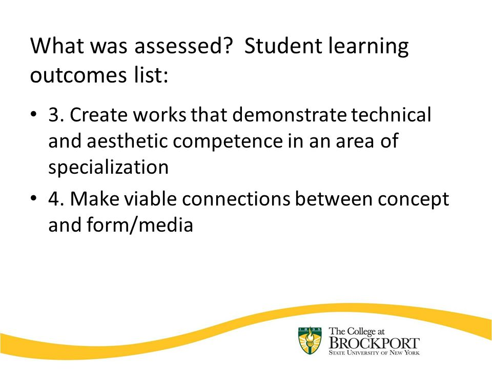 What was assessed? Student learning outcomes list: 3. Create works that demonstrate technical and aesthetic competence in an area of specialization 4.