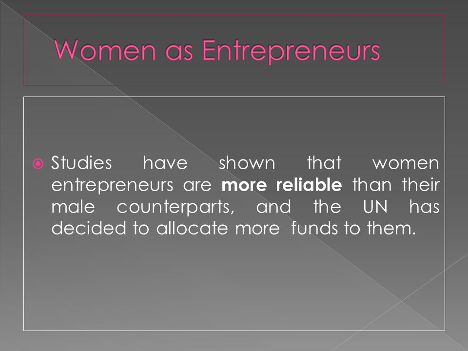 Studies have shown that women entrepreneurs are more reliable than their male counterparts, and the UN has decided to allocate more funds to them.