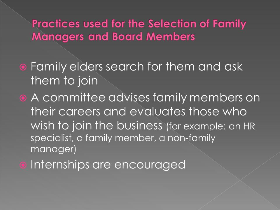 Family elders search for them and ask them to join A committee advises family members on their careers and evaluates those who wish to join the business (for example: an HR specialist, a family member, a non-family manager) Internships are encouraged