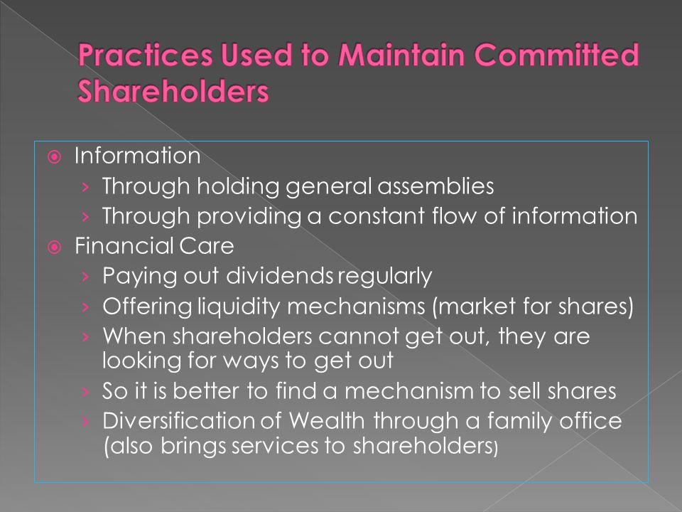 Information Through holding general assemblies Through providing a constant flow of information Financial Care Paying out dividends regularly Offering liquidity mechanisms (market for shares) When shareholders cannot get out, they are looking for ways to get out So it is better to find a mechanism to sell shares Diversification of Wealth through a family office (also brings services to shareholders )